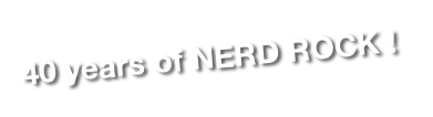 40 years of NERD ROCK !